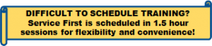Difficult to schedule training? Service First is scheduled in 1.5 hour sessions for flexibility and convenience!