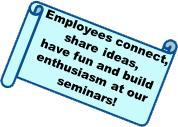 Employees connect, share ideas, have fun and build enthusiasm at our seminars!