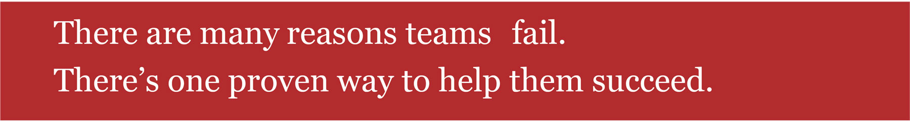 There are many reasons teams fail. There's one proven way to help them succeed.