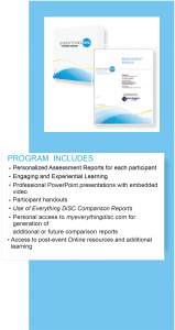 Everything DiSC Program includes: personalized assessment reports for each participant, engaging and experiential learning, professional PowerPoint presentations embedded with video, participant handouts, Use of Everything DiSC Comparison Reports, personal access to myeverythingdisc.com for generation of additional or future comparison reports, access to post-event Online resources and additional learning.